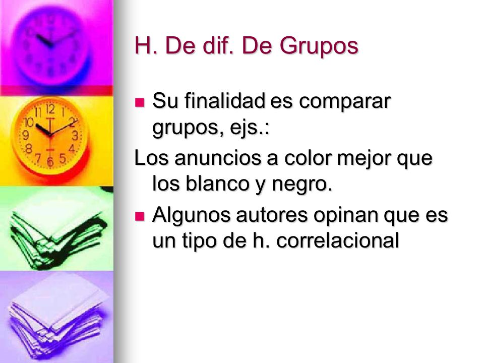 H. De dif. De Grupos Su finalidad es comparar grupos, ejs.: Su finalidad es comparar grupos, ejs.: Los anuncios a color mejor que los blanco y negro.