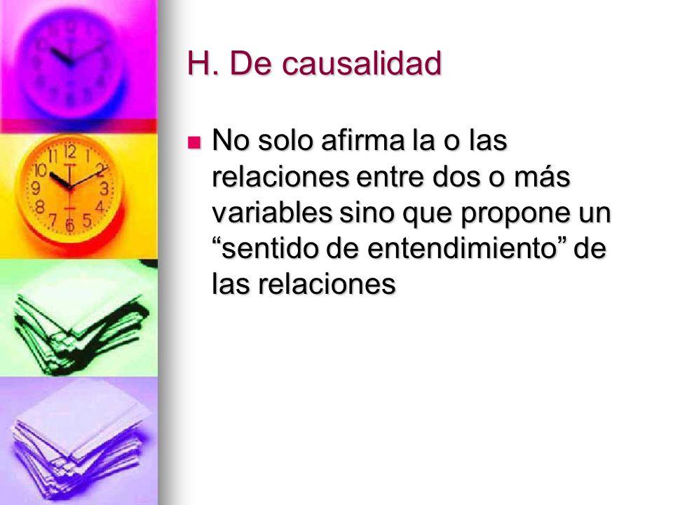 H. De causalidad No solo afirma la o las relaciones entre dos o más variables sino que propone un sentido de entendimiento de las relaciones No solo a