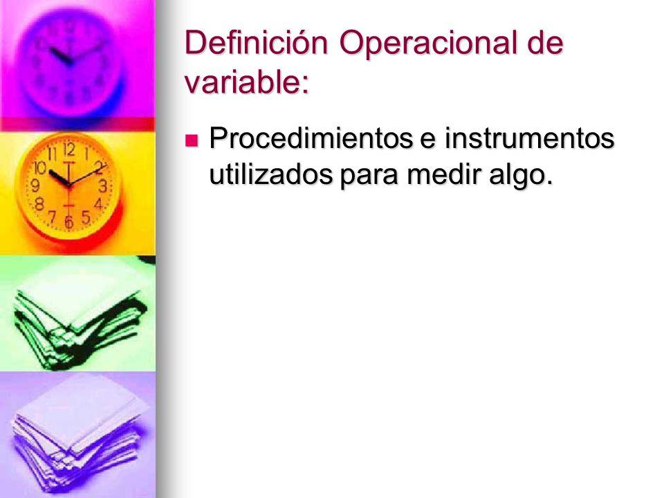 Definición Operacional de variable: Procedimientos e instrumentos utilizados para medir algo. Procedimientos e instrumentos utilizados para medir algo