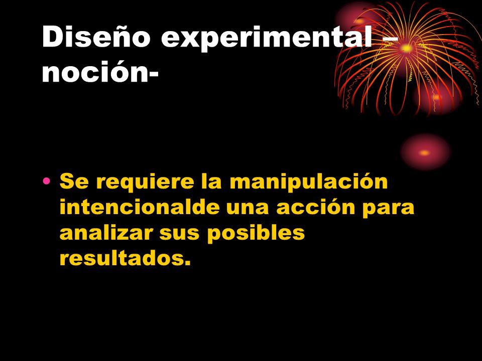 Diseño experimental – noción- Se requiere la manipulación intencionalde una acción para analizar sus posibles resultados.