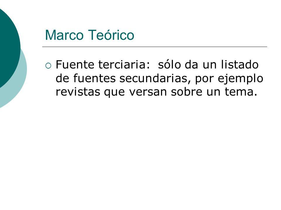 Marco Teórico Fuente terciaria: sólo da un listado de fuentes secundarias, por ejemplo revistas que versan sobre un tema.