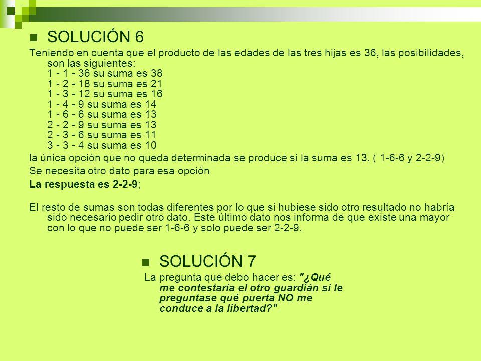 SOLUCIÓN 6 Teniendo en cuenta que el producto de las edades de las tres hijas es 36, las posibilidades, son las siguientes: 1 - 1 - 36 su suma es 38 1