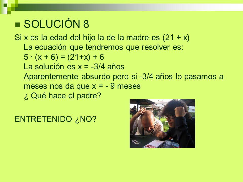 SOLUCIÓN 8 Si x es la edad del hijo la de la madre es (21 + x) La ecuación que tendremos que resolver es: 5 · (x + 6) = (21+x) + 6 La solución es x =
