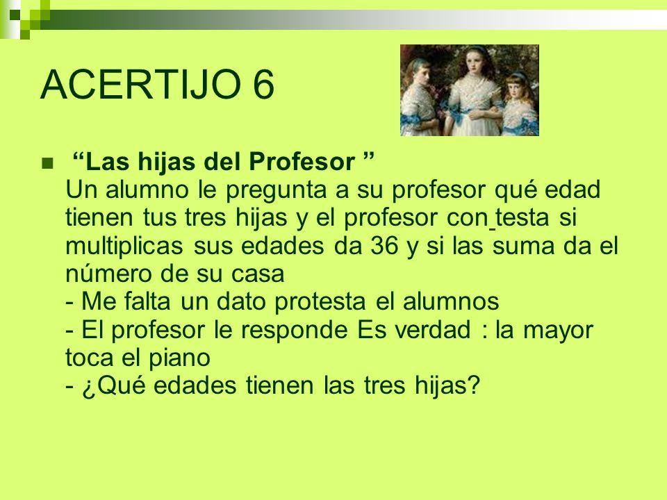 ACERTIJO 6 Las hijas del Profesor Un alumno le pregunta a su profesor qué edad tienen tus tres hijas y el profesor con testa si multiplicas sus edades