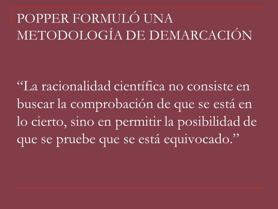 POPPER FORMULÓ UNA METODOLOGÍA DE DEMARCACIÓN La racionalidad científica no consiste en buscar la comprobación de que se está en lo cierto, sino en pe