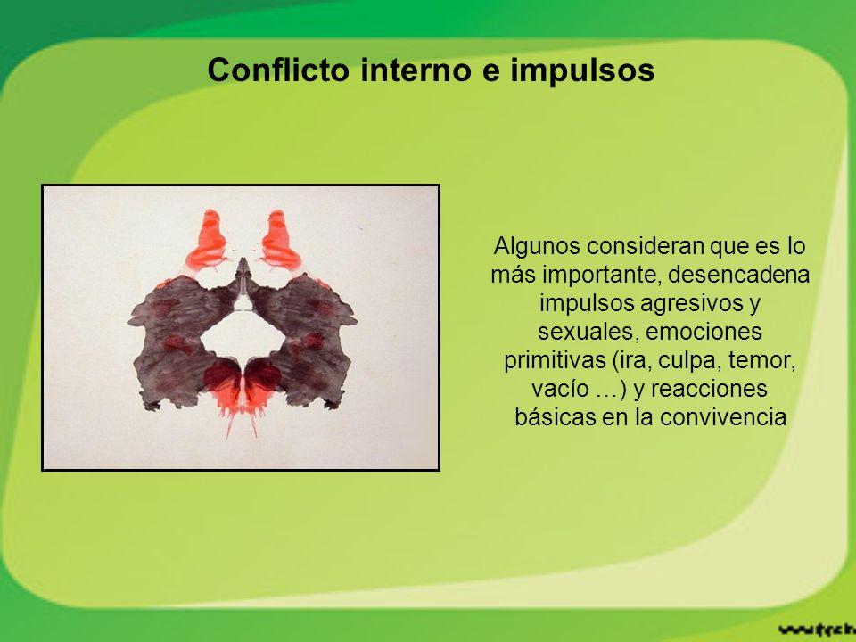Conflicto interno e impulsos Algunos consideran que es lo más importante, desencadena impulsos agresivos y sexuales, emociones primitivas (ira, culpa, temor, vacío …) y reacciones básicas en la convivencia