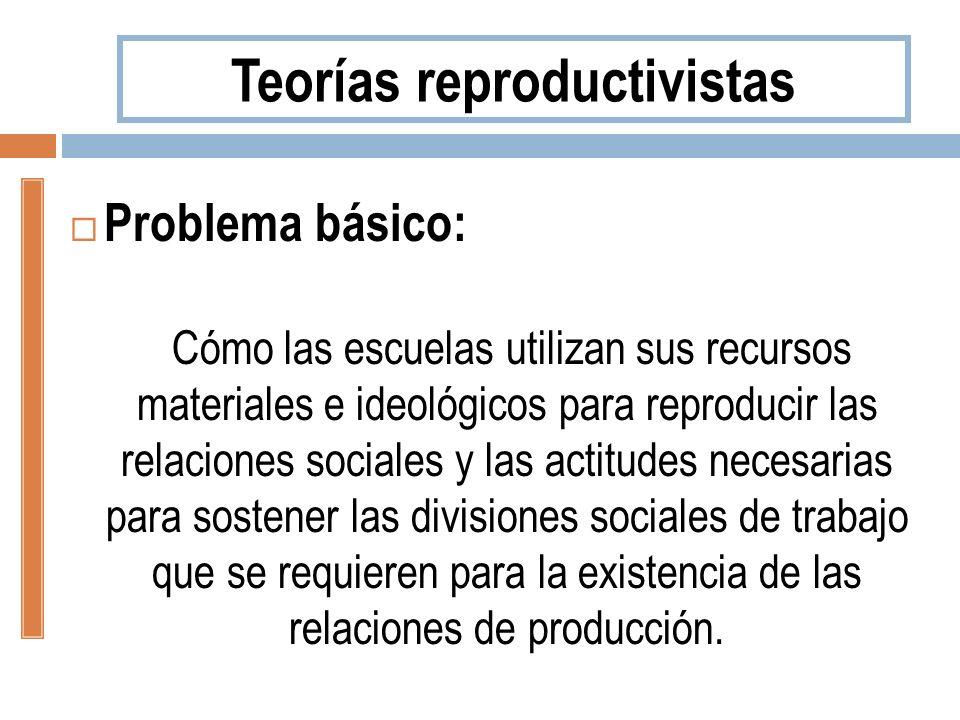 Problema básico: Cómo las escuelas utilizan sus recursos materiales e ideológicos para reproducir las relaciones sociales y las actitudes necesarias p