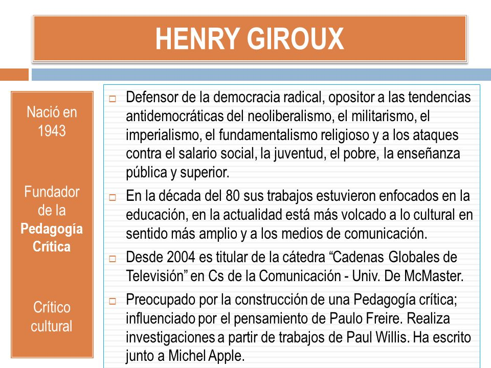 HENRY GIROUX Nació en 1943 Fundador de la Pedagogía Crítica Crítico cultural Defensor de la democracia radical, opositor a las tendencias antidemocrát