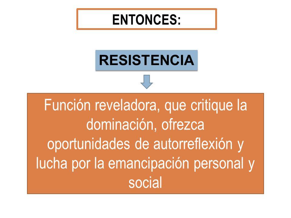 ENTONCES: RESISTENCIA Función reveladora, que critique la dominación, ofrezca oportunidades de autorreflexión y lucha por la emancipación personal y s