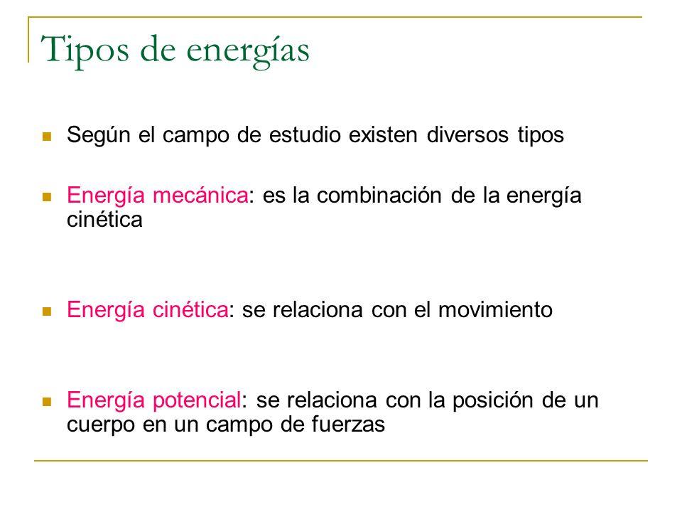 Tipos de energías Según el campo de estudio existen diversos tipos Energía mecánica: es la combinación de la energía cinética Energía cinética: se rel