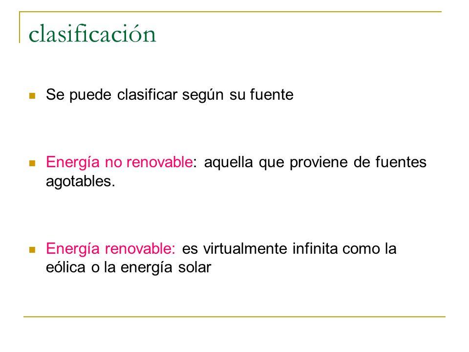 clasificación Se puede clasificar según su fuente Energía no renovable: aquella que proviene de fuentes agotables. Energía renovable: es virtualmente