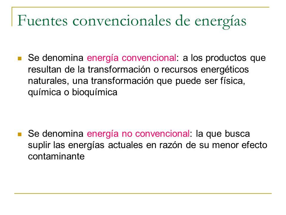 Fuentes convencionales de energías Se denomina energía convencional: a los productos que resultan de la transformación o recursos energéticos naturale