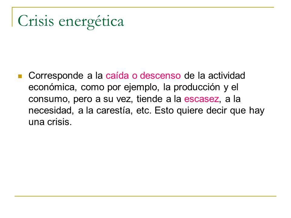 Crisis energética Corresponde a la caída o descenso de la actividad económica, como por ejemplo, la producción y el consumo, pero a su vez, tiende a l