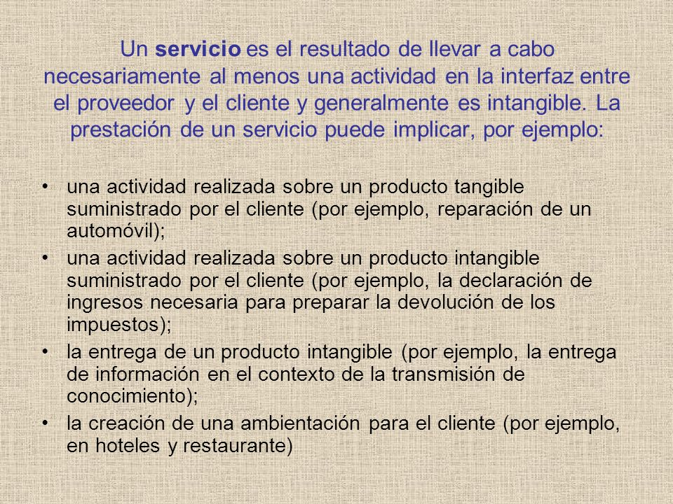 Un servicio es el resultado de llevar a cabo necesariamente al menos una actividad en la interfaz entre el proveedor y el cliente y generalmente es in
