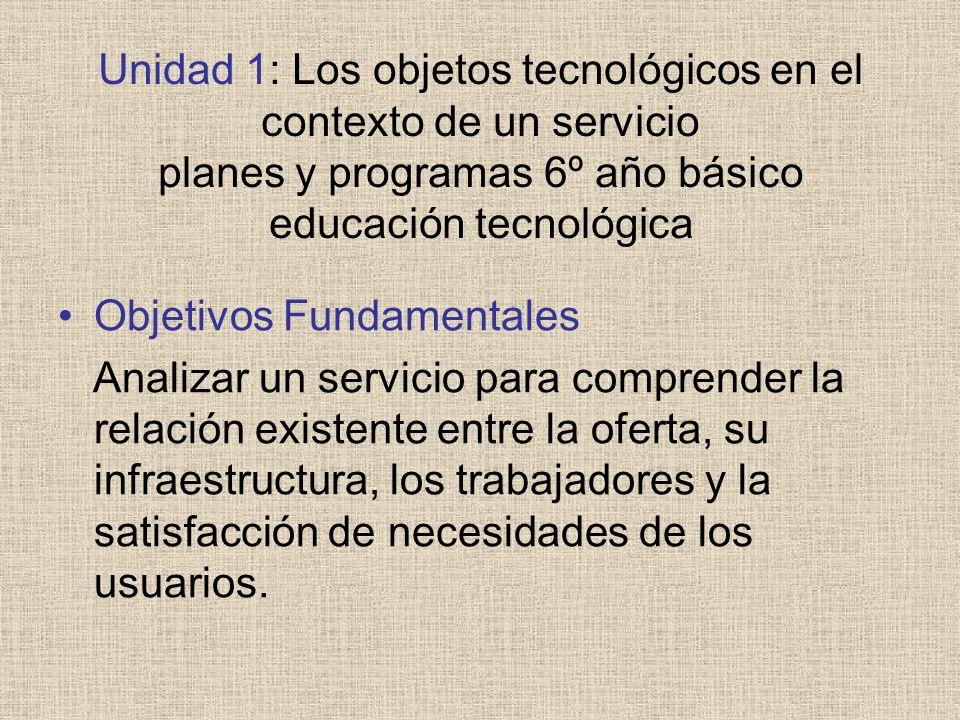 Unidad 1: Los objetos tecnológicos en el contexto de un servicio planes y programas 6º año básico educación tecnológica Objetivos Fundamentales Analiz