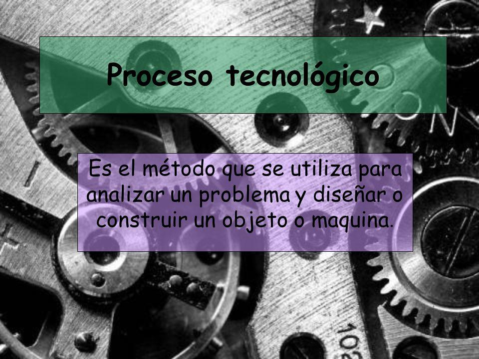 Proceso tecnológico Es el método que se utiliza para analizar un problema y diseñar o construir un objeto o maquina.