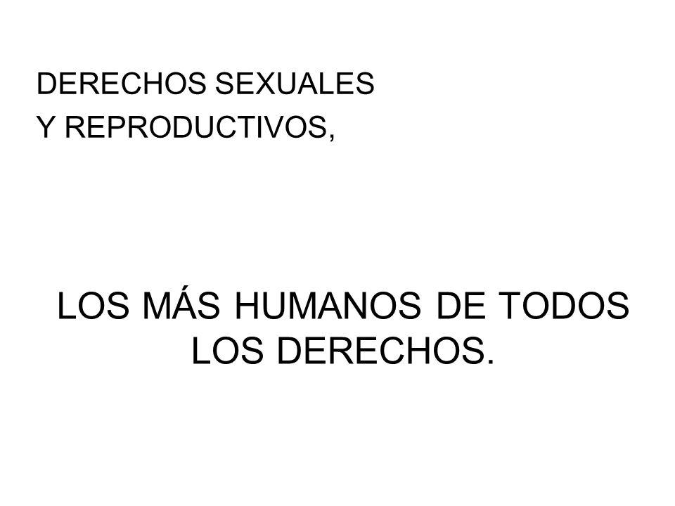 LOS MÁS HUMANOS DE TODOS LOS DERECHOS. DERECHOS SEXUALES Y REPRODUCTIVOS,