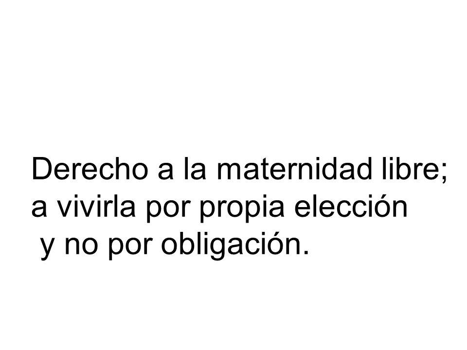 Derecho a la maternidad libre; a vivirla por propia elección y no por obligación.