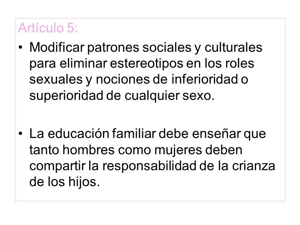 Artículo 5: Modificar patrones sociales y culturales para eliminar estereotipos en los roles sexuales y nociones de inferioridad o superioridad de cua