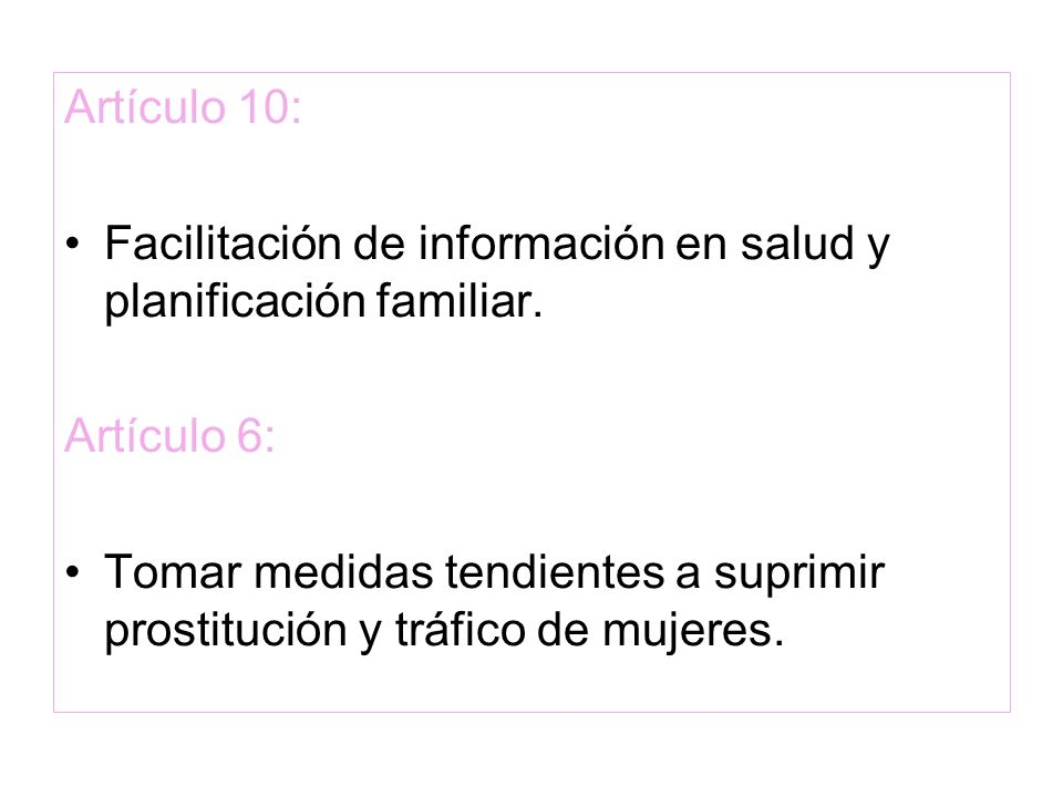 Artículo 10: Facilitación de información en salud y planificación familiar. Artículo 6: Tomar medidas tendientes a suprimir prostitución y tráfico de