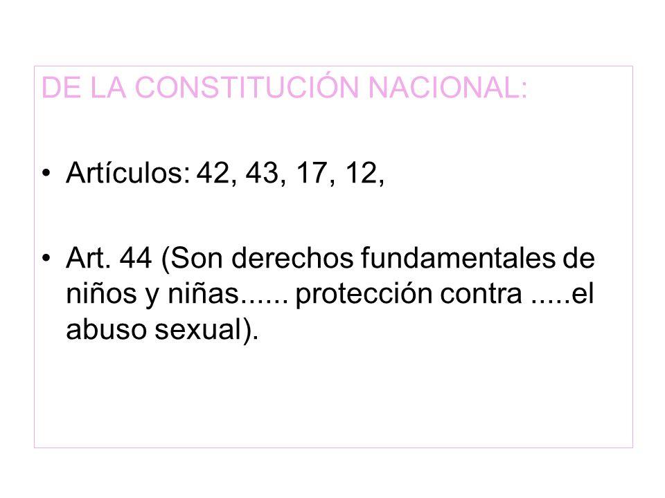 DE LA CONSTITUCIÓN NACIONAL: Artículos: 42, 43, 17, 12, Art. 44 (Son derechos fundamentales de niños y niñas...... protección contra.....el abuso sexu