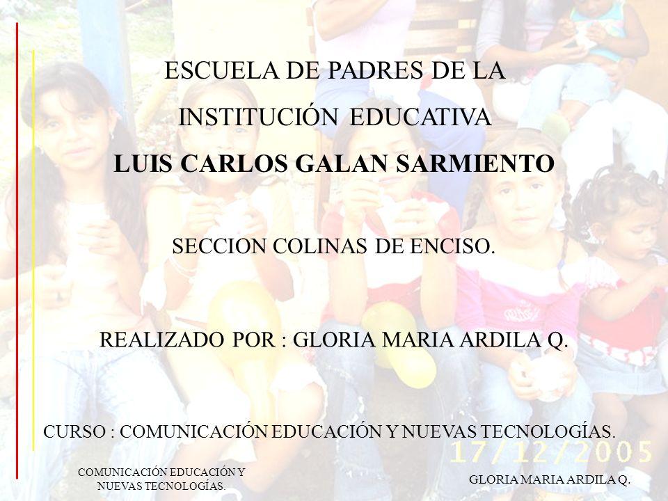ESCUELA DE PADRES DE LA INSTITUCIÓN EDUCATIVA LUIS CARLOS GALAN SARMIENTO SECCION COLINAS DE ENCISO. REALIZADO POR : GLORIA MARIA ARDILA Q. CURSO : CO