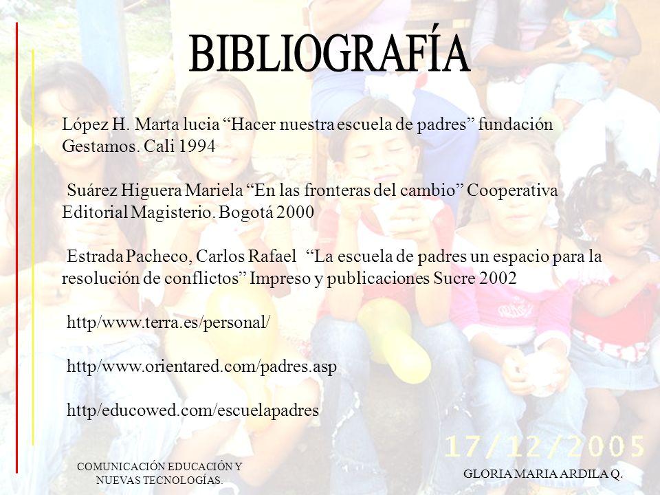 GLORIA MARIA ARDILA Q. COMUNICACIÓN EDUCACIÓN Y NUEVAS TECNOLOGÍAS. López H. Marta lucia Hacer nuestra escuela de padres fundación Gestamos. Cali 1994
