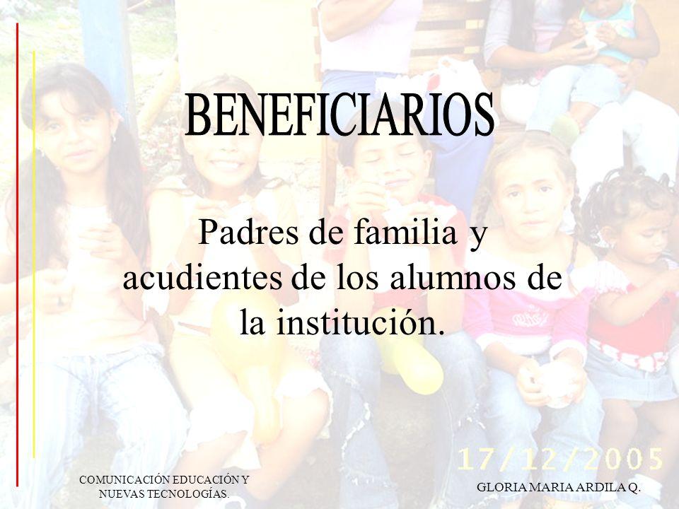 GLORIA MARIA ARDILA Q. COMUNICACIÓN EDUCACIÓN Y NUEVAS TECNOLOGÍAS. Padres de familia y acudientes de los alumnos de la institución.