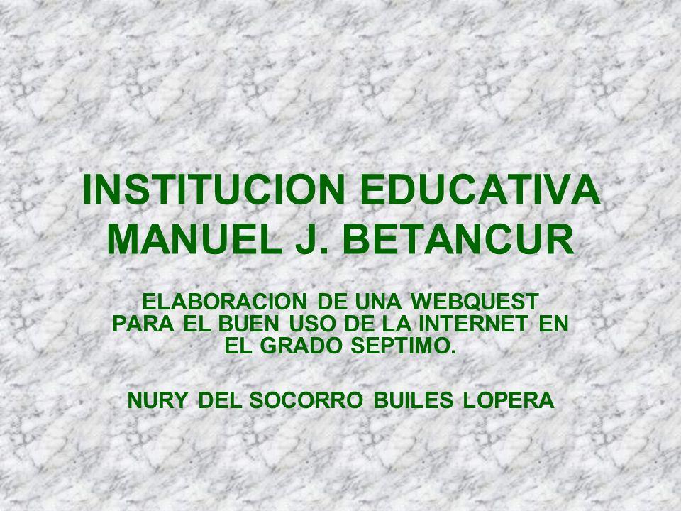 INSTITUCION EDUCATIVA MANUEL J. BETANCUR ELABORACION DE UNA WEBQUEST PARA EL BUEN USO DE LA INTERNET EN EL GRADO SEPTIMO. NURY DEL SOCORRO BUILES LOPE