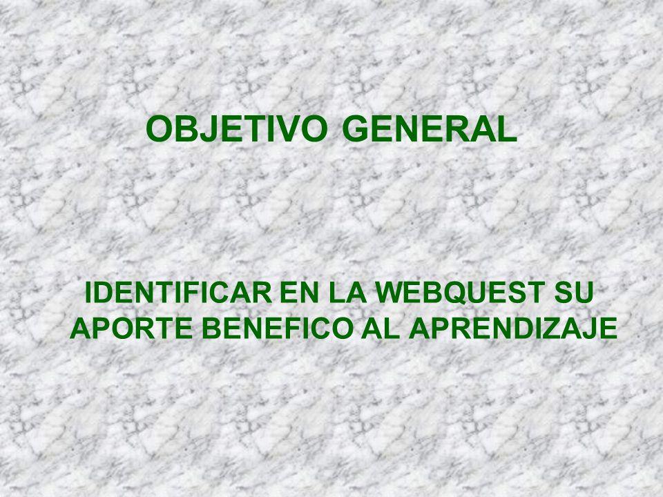 OBJETIVO GENERAL IDENTIFICAR EN LA WEBQUEST SU APORTE BENEFICO AL APRENDIZAJE