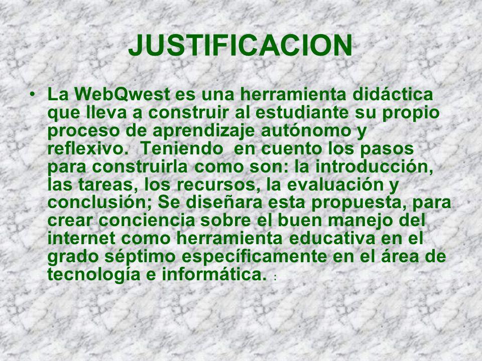 JUSTIFICACION La WebQwest es una herramienta didáctica que lleva a construir al estudiante su propio proceso de aprendizaje autónomo y reflexivo. Teni