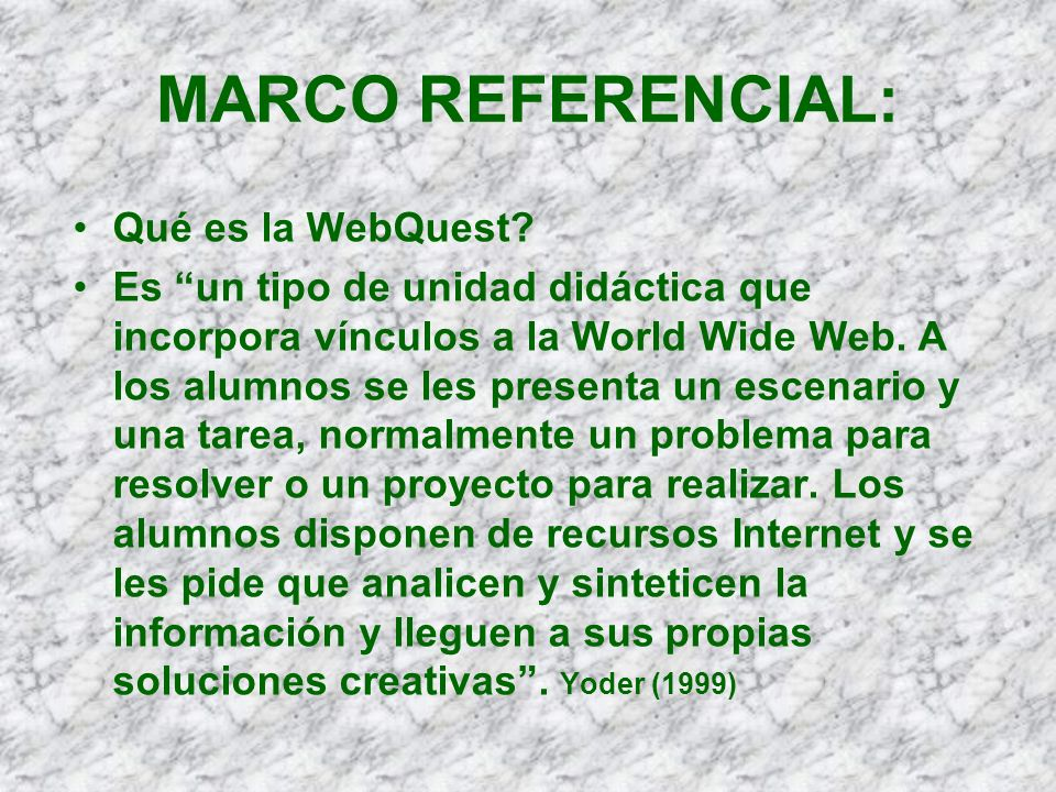 MARCO REFERENCIAL: Qué es la WebQuest? Es un tipo de unidad didáctica que incorpora vínculos a la World Wide Web. A los alumnos se les presenta un esc