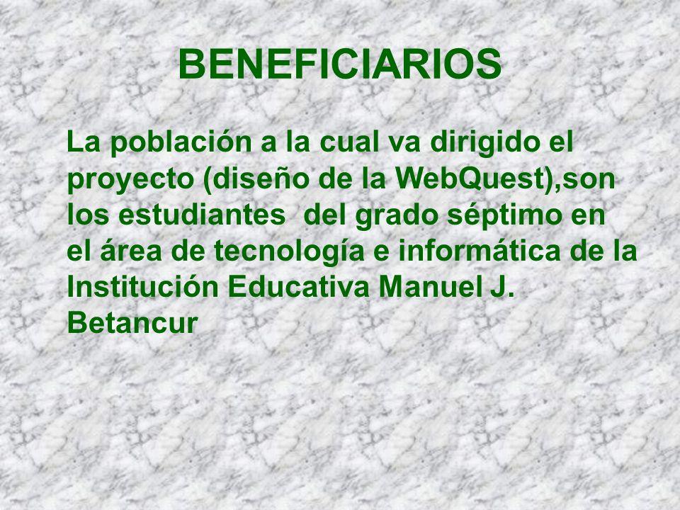 BENEFICIARIOS La población a la cual va dirigido el proyecto (diseño de la WebQuest),son los alumnos del grado séptimo de la Institución Educativa Manuel J.