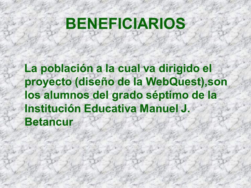 BENEFICIARIOS La población a la cual va dirigido el proyecto (diseño de la WebQuest),son los alumnos del grado séptimo de la Institución Educativa Man