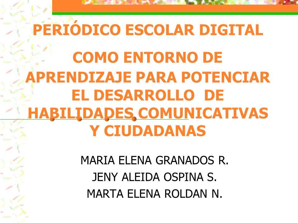 PERIÓDICO ESCOLAR DIGITAL COMO ENTORNO DE APRENDIZAJE PARA POTENCIAR EL DESARROLLO DE HABILIDADES COMUNICATIVAS Y CIUDADANAS MARIA ELENA GRANADOS R. J