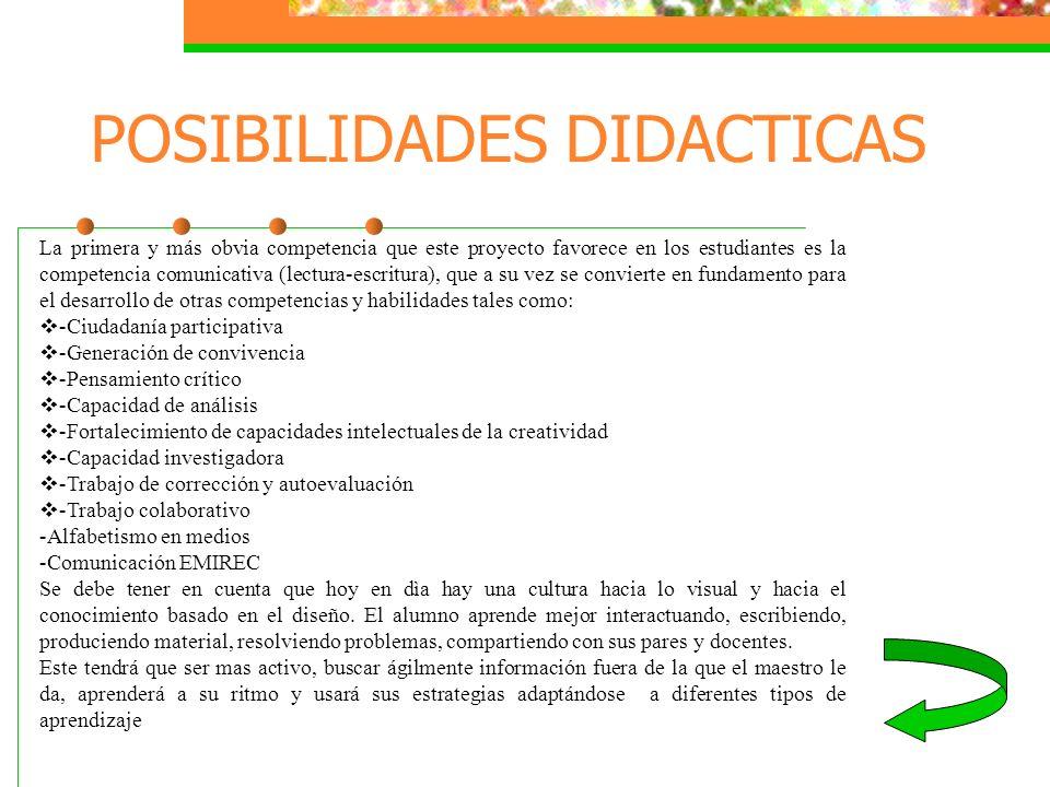 POSIBILIDADES DIDACTICAS La primera y más obvia competencia que este proyecto favorece en los estudiantes es la competencia comunicativa (lectura-escr