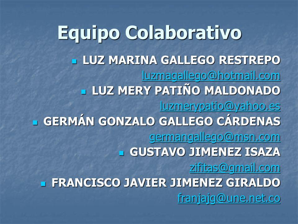 Equipo Colaborativo LUZ MARINA GALLEGO RESTREPO LUZ MARINA GALLEGO RESTREPO luzmagallego@hotmail.com LUZ MERY PATIÑO MALDONADO LUZ MERY PATIÑO MALDONADO luzmerypatio@yahoo.es GERMÁN GONZALO GALLEGO CÁRDENAS GERMÁN GONZALO GALLEGO CÁRDENAS germangallego@msn.com GUSTAVO JIMENEZ ISAZA GUSTAVO JIMENEZ ISAZA zifitas@gmail.com FRANCISCO JAVIER JIMENEZ GIRALDO FRANCISCO JAVIER JIMENEZ GIRALDO franjajg@une.net.co