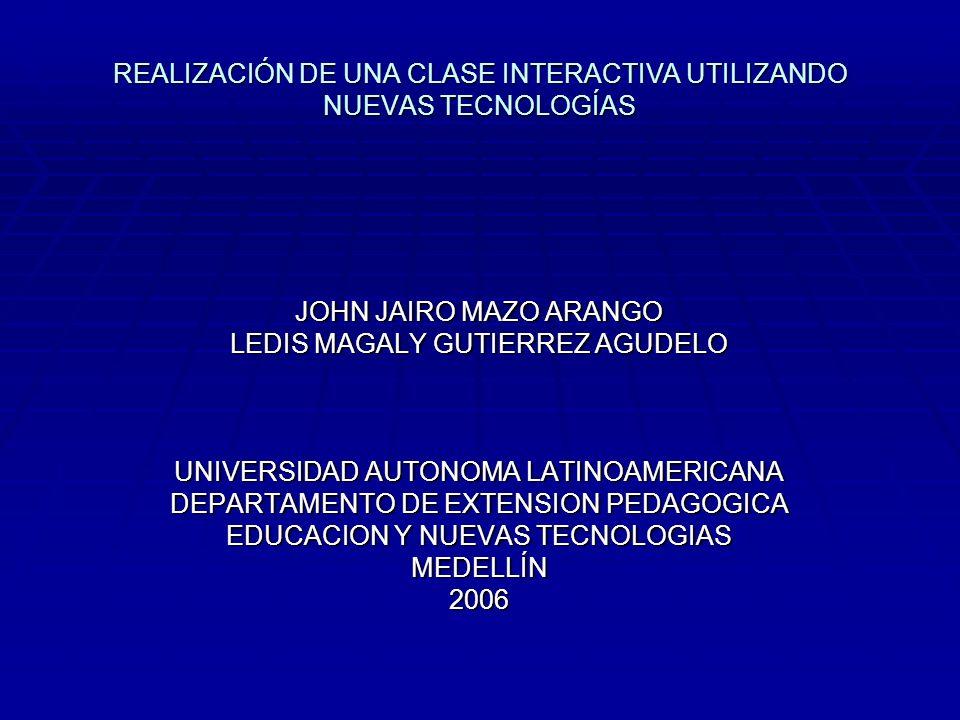REALIZACIÓN DE UNA CLASE INTERACTIVA UTILIZANDO NUEVAS TECNOLOGÍAS JOHN JAIRO MAZO ARANGO LEDIS MAGALY GUTIERREZ AGUDELO UNIVERSIDAD AUTONOMA LATINOAM