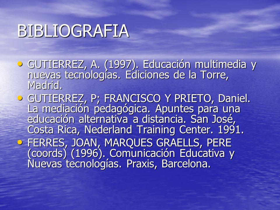 BIBLIOGRAFIA GUTIERREZ, A. (1997). Educación multimedia y nuevas tecnologías. Ediciones de la Torre, Madrid. GUTIERREZ, A. (1997). Educación multimedi