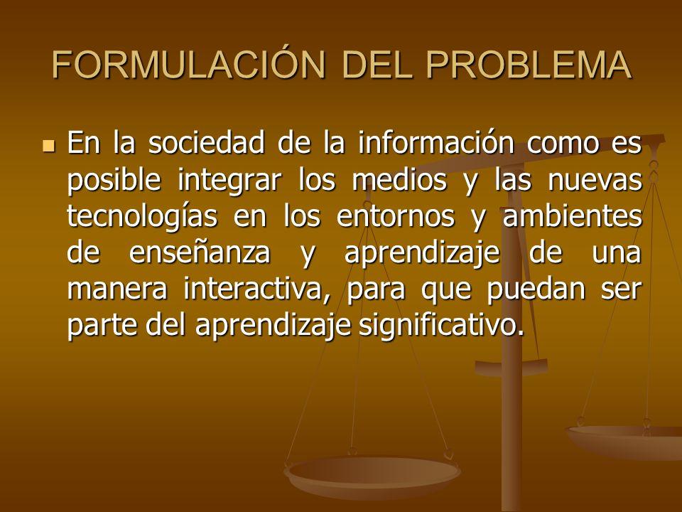 FORMULACIÓN DEL PROBLEMA En la sociedad de la información como es posible integrar los medios y las nuevas tecnologías en los entornos y ambientes de