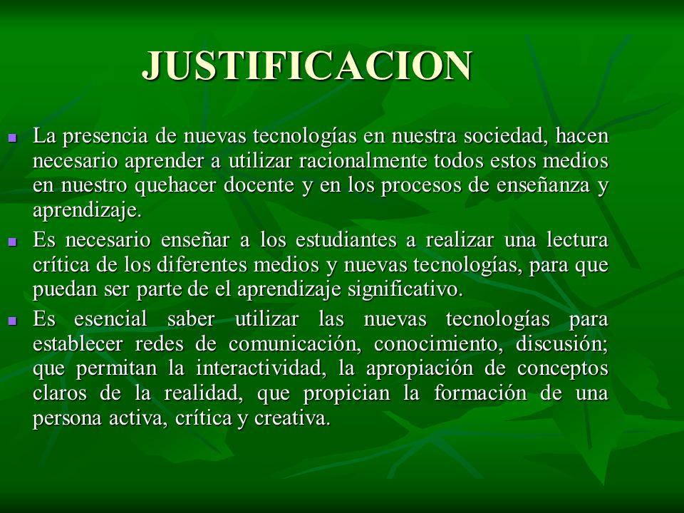 JUSTIFICACION La presencia de nuevas tecnologías en nuestra sociedad, hacen necesario aprender a utilizar racionalmente todos estos medios en nuestro