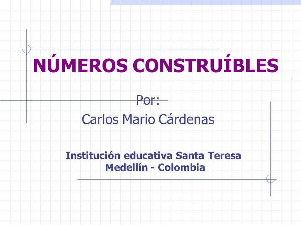NÚMEROS CONSTRUÍBLES Por: Carlos Mario Cárdenas Institución educativa Santa Teresa Medellín - Colombia