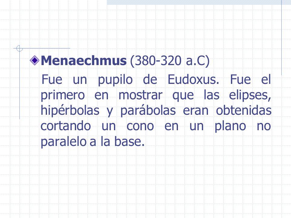 Menaechmus (380-320 a.C) Fue un pupilo de Eudoxus. Fue el primero en mostrar que las elipses, hipérbolas y parábolas eran obtenidas cortando un cono e