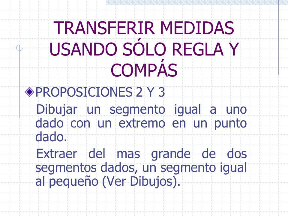 TRANSFERIR MEDIDAS USANDO SÓLO REGLA Y COMPÁS PROPOSICIONES 2 Y 3 Dibujar un segmento igual a uno dado con un extremo en un punto dado. Extraer del ma