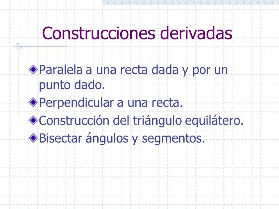 Construcciones derivadas Paralela a una recta dada y por un punto dado. Perpendicular a una recta. Construcción del triángulo equilátero. Bisectar áng
