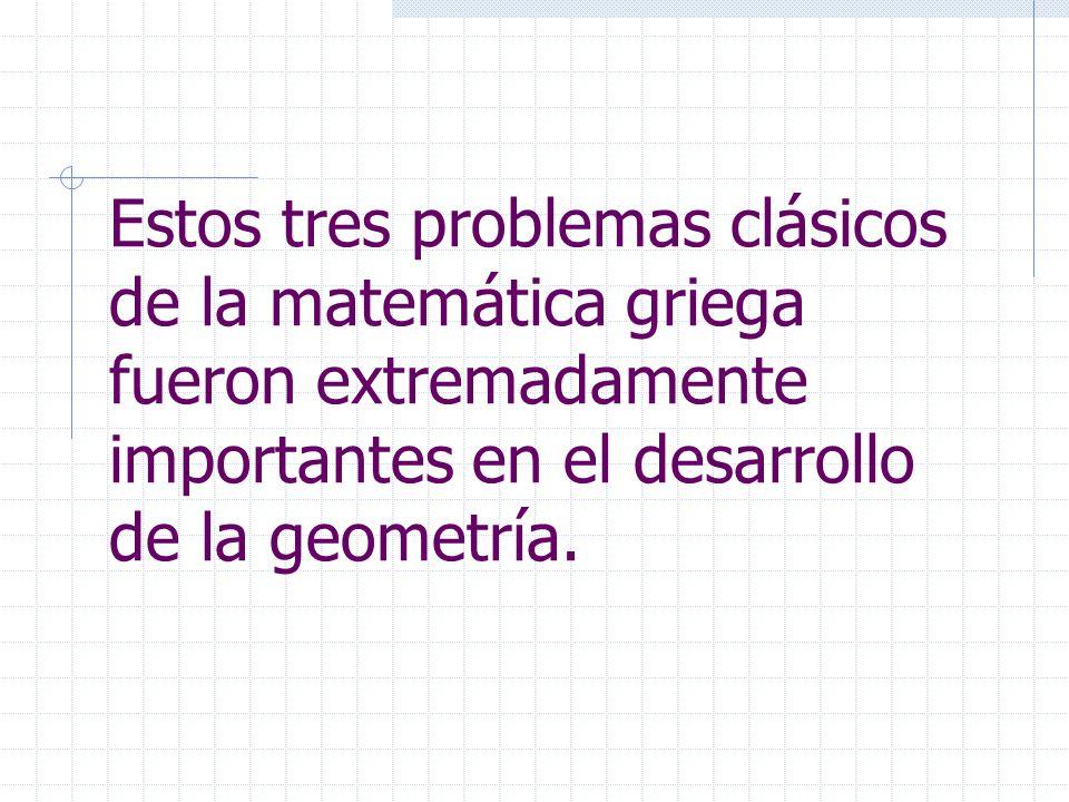 Estos tres problemas clásicos de la matemática griega fueron extremadamente importantes en el desarrollo de la geometría.