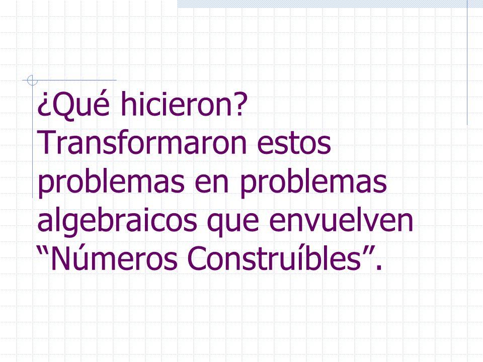 ¿Qué hicieron? Transformaron estos problemas en problemas algebraicos que envuelven Números Construíbles.