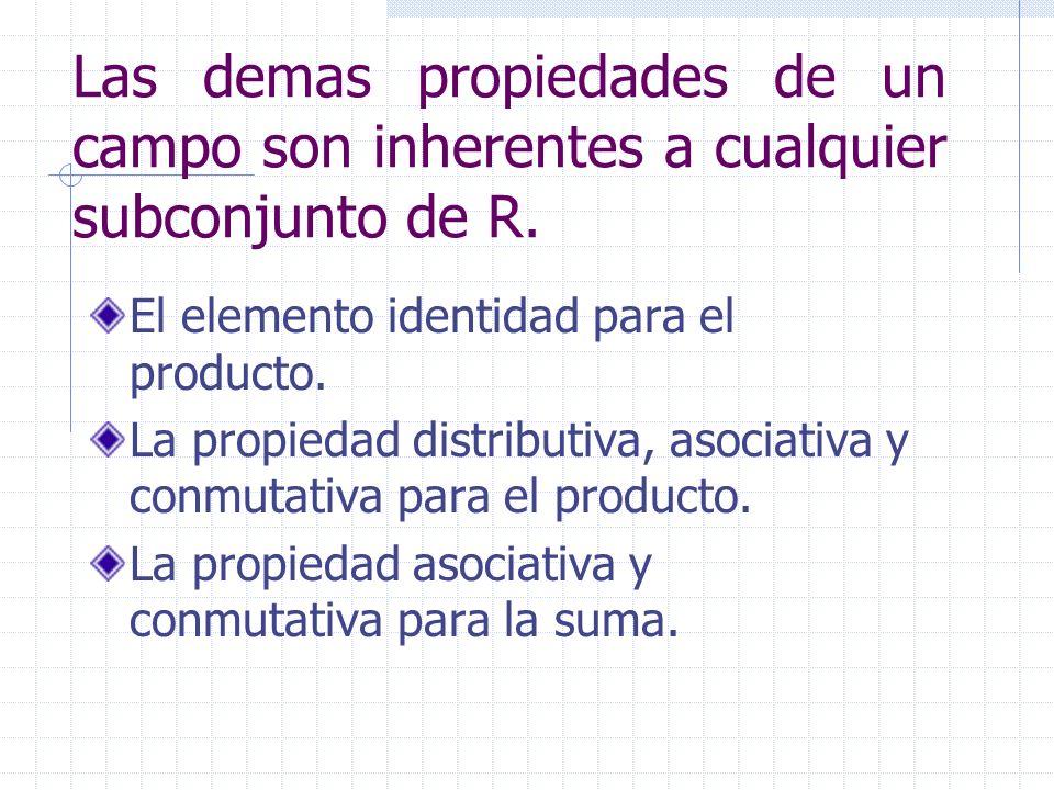 Las demas propiedades de un campo son inherentes a cualquier subconjunto de R. El elemento identidad para el producto. La propiedad distributiva, asoc