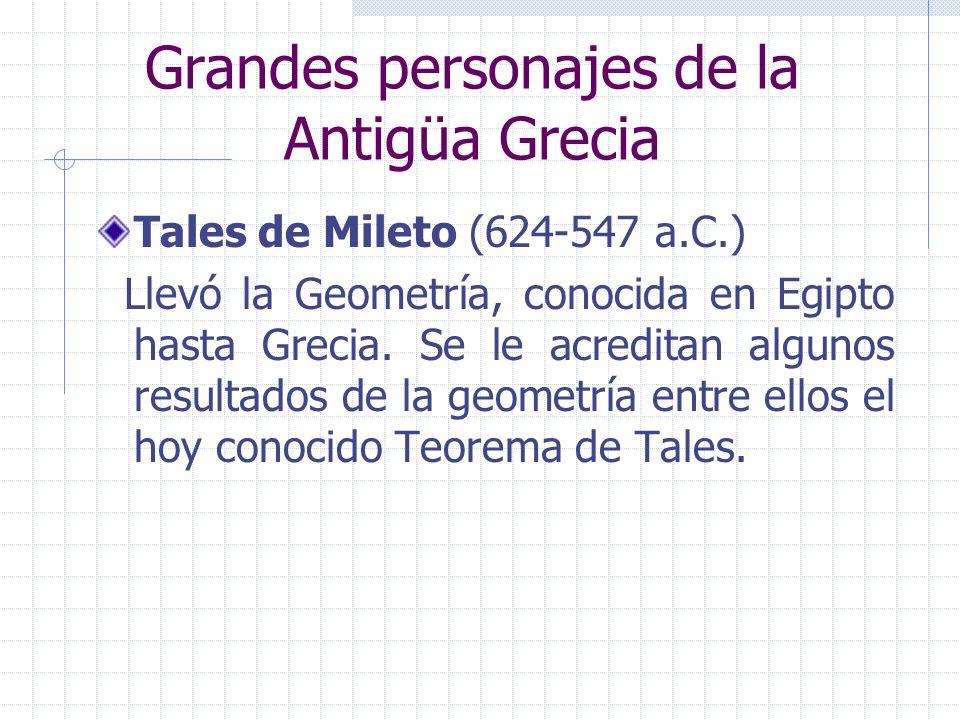 Grandes personajes de la Antigüa Grecia Tales de Mileto (624-547 a.C.) Llevó la Geometría, conocida en Egipto hasta Grecia. Se le acreditan algunos re