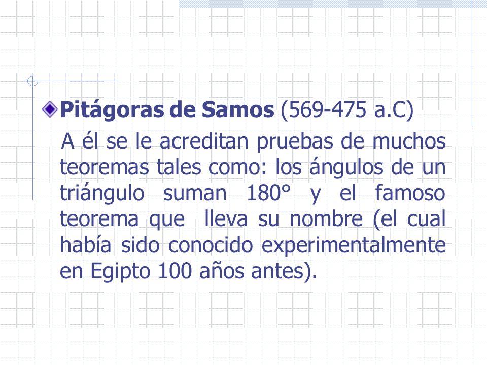 Pitágoras de Samos (569-475 a.C) A él se le acreditan pruebas de muchos teoremas tales como: los ángulos de un triángulo suman 180° y el famoso teorem